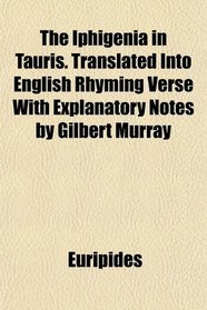 The Iphigenia in Tauris. Translated Into English Rhyming Verse With Explanatory Notes by Gilbert Murray