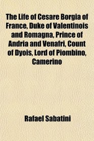 The Life of Cesare Borgia of France, Duke of Valentinois and Romagna, Prince of Andria and Venafri, Count of Dyois, Lord of Piombino, Camerino