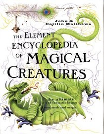 The Element Encyclopedia of Magical Creatures : The Ultimate A-Z of Fantastic Beings From Myth and Magic