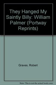 THEY HANGED MY SAINTLY BILLY: WILLIAM PALMER (PORTWAY REPRINTS)