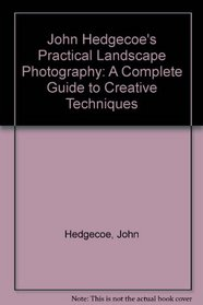 John Hedgecoe's Practical Landscape Photography: A Complete Guide to Creative Techniques