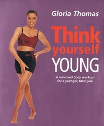 Think Yourself Young: A Mind and Body Workout for a Younger, Fitter You (Think Yourself Series)