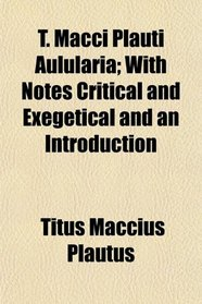 T. Macci Plauti Aulularia; With Notes Critical and Exegetical and an Introduction
