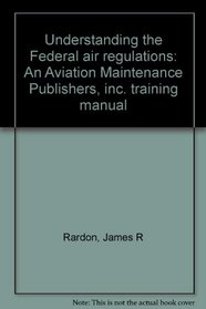 Understanding the Federal air regulations: An Aviation Maintenance Publishers, inc. training manual