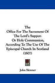 The Office For The Sacrament Of The Lord's Supper: Or Holy Communion, According To The Use Of The Episcopal Church In Scotland (1807)