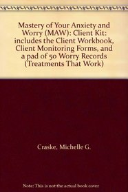 Mastery of Your Anxiety and Worry (MAW): Client Kit: includes the Client Workbook, Client Monitoring Forms, and a pad of 50 Worry Records (Treatments That Work)