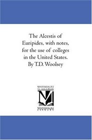 The Alcestis of Euripides, with notes, for the use of colleges in the United States. By T.D. Woolsey