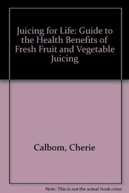 Juicing for Life: Guide to the Health Benefits of Fresh Fruit and Vegetable Juicing