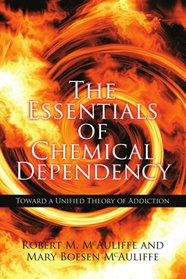 The Essentials of Chemical Dependency: Toward a Unified Theory of Addiction
