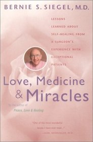 Love, Medicine and Miracles : Lessons Learned about Self-Healing from a Surgeon's Experience with Exceptional Patients