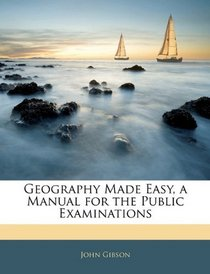 Geography Made Easy, a Manual for the Public Examinations