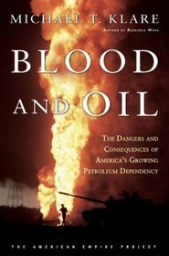 Blood and Oil : The Dangers and Consequences of America's Growing Dependency on Imported Petroleum (The American Empire Project)