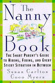 The Nanny Book : The Smart Parent's Guide to Hiring, Firing, and Every Sticky Situation in Between