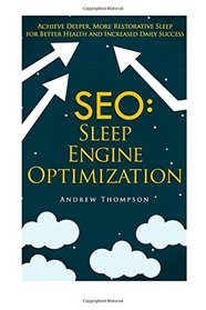 SEO: Sleep Engine Optimization: Achieve Deeper, More Restorative Sleep for Better Health and Increased Daily Success (Sleep Disorders)