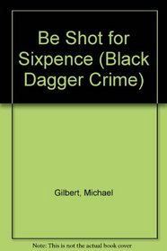 Be Shot for Sixpence (Black Dagger Crime Series)