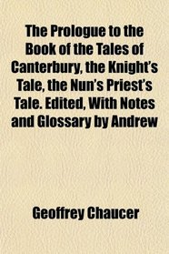 The Prologue to the Book of the Tales of Canterbury, the Knight's Tale, the Nun's Priest's Tale. Edited, With Notes and Glossary by Andrew
