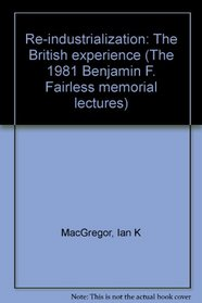 Re-industrialization: The British experience (The 1981 Benjamin F. Fairless memorial lectures)