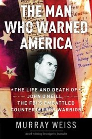 The Man Who Warned America : The Life and Death of John O'Neill, the FBI's Embattled Counterterror Warrior