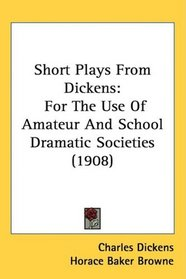 Short Plays From Dickens: For The Use Of Amateur And School Dramatic Societies (1908)