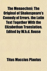The Menaechmi; The Original of Shakespeare's Comedy of Errors. the Latin Text Together With the Elizabethan Translation. Edited by W.h.d. Rouse