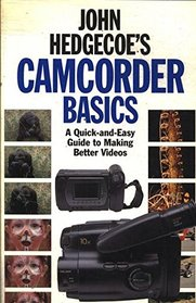 John Hedgecoe's Camcorder Basics: A Quick-And-Easy Guide to Making Better Videos