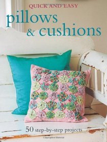 Quick & Easy Pillows & Cushions: 50 Step-by-step Projects