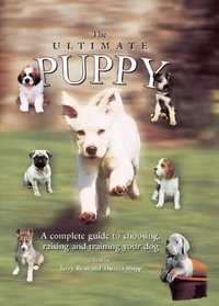 The Ultimate Puppy: A Complete Guide to Choosing, Raising and Training Your Dog
