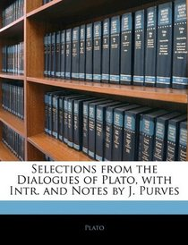 Selections from the Dialogues of Plato, with Intr. and Notes by J. Purves