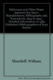Kikkoman and Other Major Japanese Soy Sauce Manufacturers: Bibliography and Sourcebook, 1645 to 1994 : Detailed Information on 484 Published (Shurtleff, ... and Sourcebooks on Soya Series.)