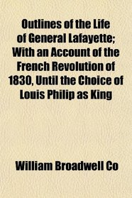 Outlines of the Life of General Lafayette; With an Account of the French Revolution of 1830, Until the Choice of Louis Philip as King