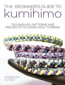 Beginner's Guide to Kumihimo: Techniques, Patterns And Projects To Learn How To Braid