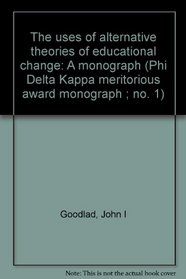 The uses of alternative theories of educational change: A monograph (Phi Delta Kappa meritorious award monograph ; no. 1)