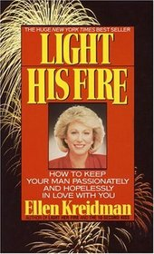 Light His Fire : How to Keep Your Man Passionately and Hopelessly in Love With You