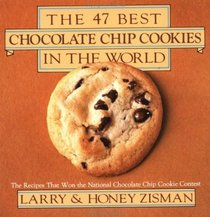 The 47 Best Chocolate Chip Cookies in the World : The Recipes That Won the National Chocolate Chip Cookie Contest