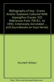 Bibliography of Koji - Grains And/or Soybeans Cultured With Aspergillus Oryzae: 535 References from 700 B.C. to 1993, Extensively Annotated (Shurtleff, ... and Sourcebooks on Soya Series)