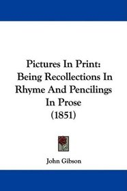 Pictures In Print: Being Recollections In Rhyme And Pencilings In Prose (1851)