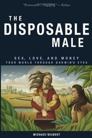 The Disposable Male: Sex, Love, and Money--Your World Through Darwin's Eyes