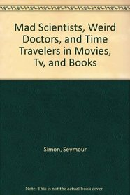 Mad Scientists, Weird Doctors, and Time Travelers in Movies, Tv, and Books