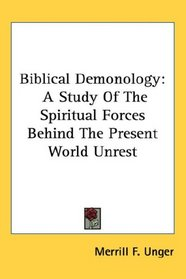 Biblical Demonology: A Study Of The Spiritual Forces Behind The Present World Unrest