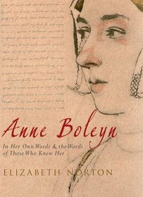 Anne Boleyn: In Her Own Words & the Words of Those Who Knew Her. Elizabeth Norton