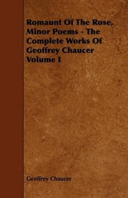 Romaunt Of The Rose, Minor Poems - The Complete Works Of Geoffrey Chaucer Volume I