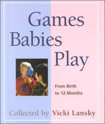 Games Babies Play: From Birth to 12 Months