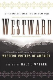Westward: A Fictional History of the American West: 28 Original Stories Celebrating the 50th Anniversary of Western Writers of America