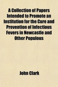 A Collection of Papers Intended to Promote an Institution for the Cure and Prevention of Infectious Fevers in Newcastle and Other Populous