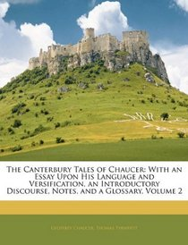 The Canterbury Tales of Chaucer: With an Essay Upon His Language and Versification, an Introductory Discourse, Notes, and a Glossary, Volume 2