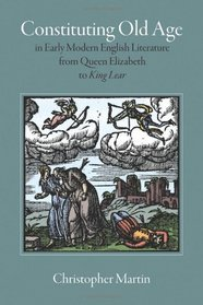 Constituting Old Age in Early Modern English: Literature, from Queen Elizabeth to King Lear (Massachusetts Studies in Early Modern Culture)