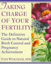 Taking Charge of Your Fertility: The Definitive Guide to Natural Birth Control and Pregnancy Achievement