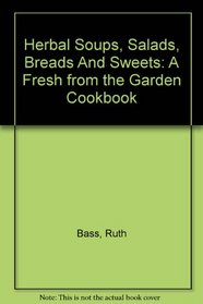 Herbal Soups, Salads, Breads And Sweets: A Fresh from the Garden Cookbook