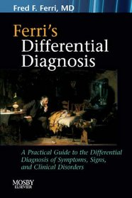 Ferri's Differential Diagnosis: A Practical Guide to the Differential Diagnosis of Symptoms, Signs, and Clinical Disorders