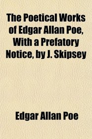 The Poetical Works of Edgar Allan Poe, With a Prefatory Notice, by J. Skipsey